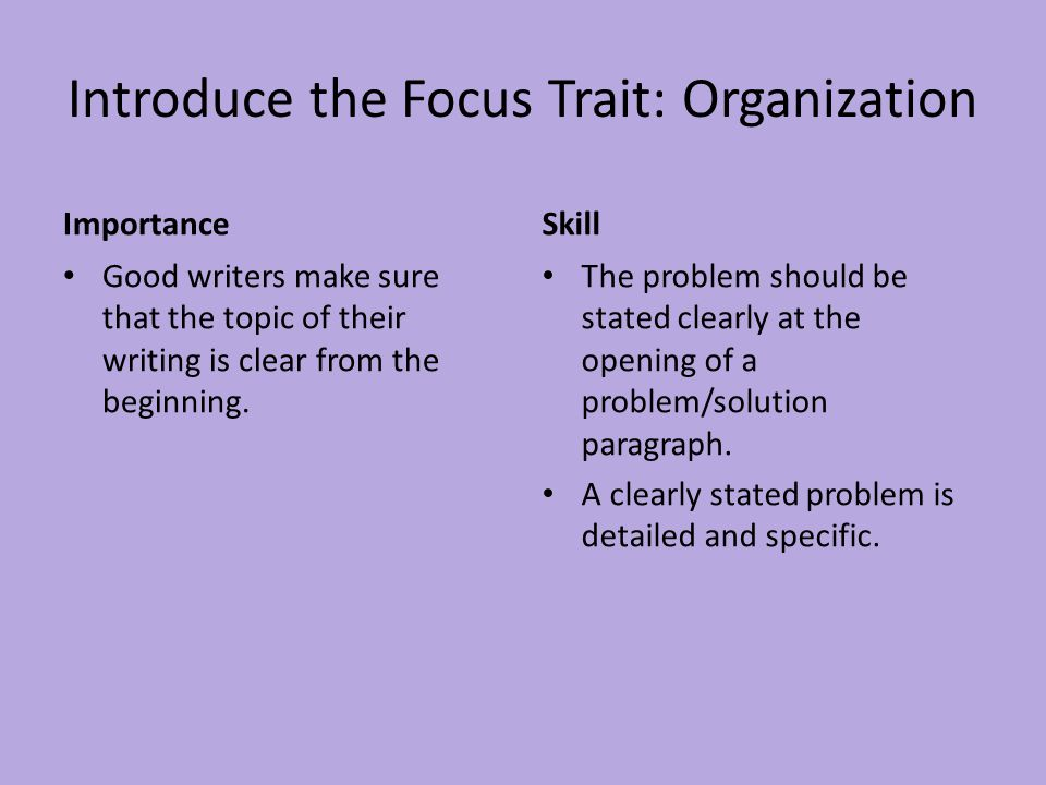 Introduce the Focus Trait: Organization Importance Good writers make sure that the topic of their writing is clear from the beginning. Skill The probl