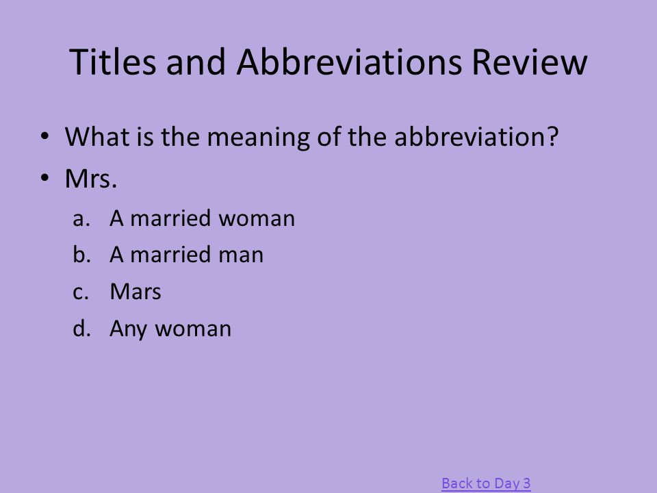 Titles and Abbreviations Review What is the meaning of the abbreviation? Mrs. a.A married woman b.A married man c.Mars d.Any woman Back to Day 3