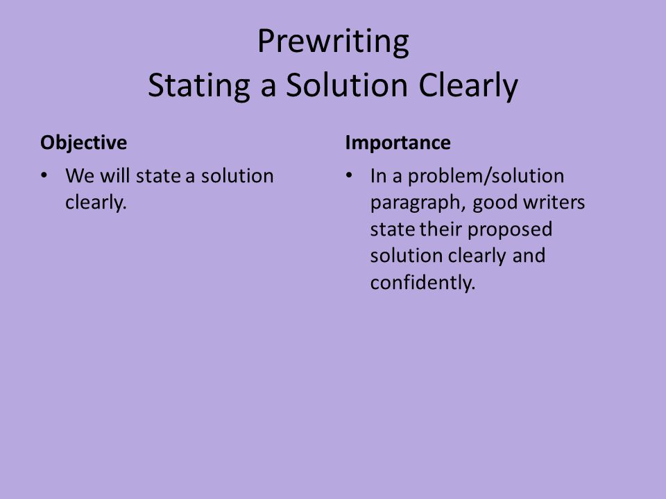 Prewriting Stating a Solution Clearly Objective We will state a solution clearly. Importance In a problem/solution paragraph, good writers state their