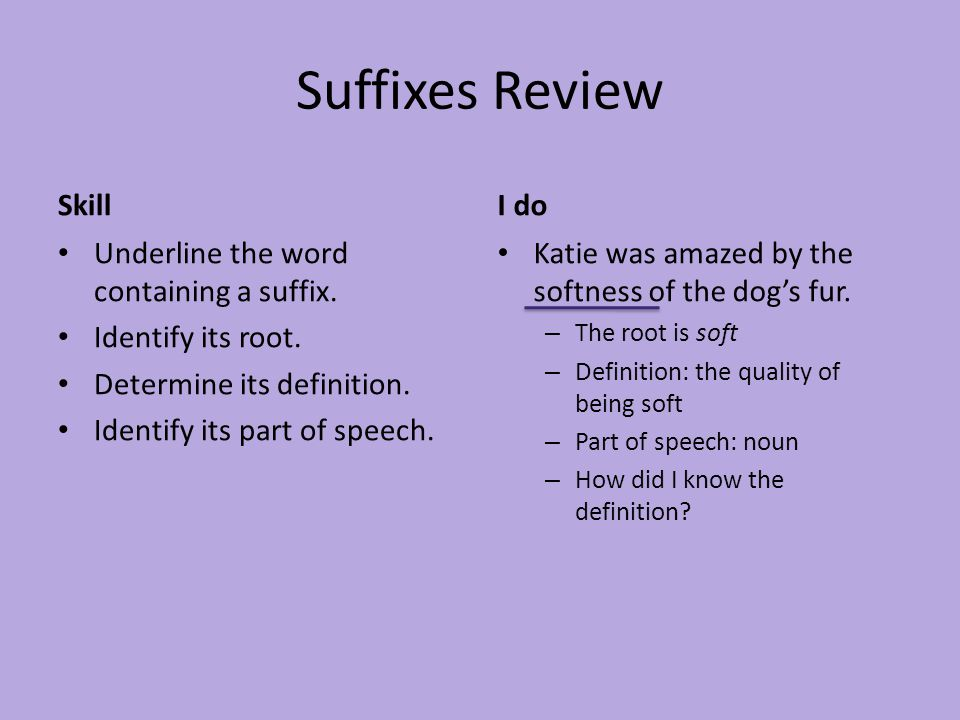 Suffixes Review Skill Underline the word containing a suffix. Identify its root. Determine its definition. Identify its part of speech. I do Katie was