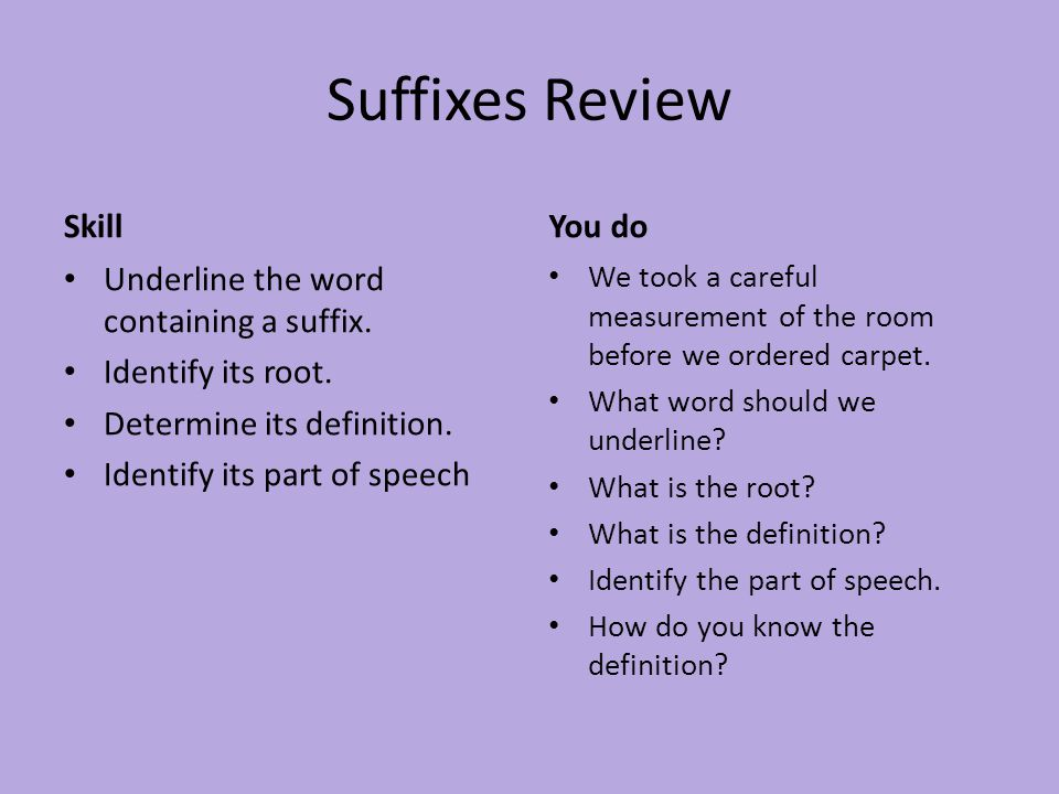 Suffixes Review Skill Underline the word containing a suffix. Identify its root. Determine its definition. Identify its part of speech You do We took