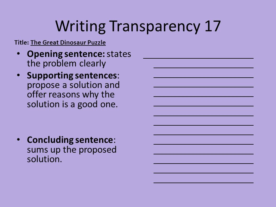 Writing Transparency 17 Opening sentence: states the problem clearly Supporting sentences: propose a solution and offer reasons why the solution is a