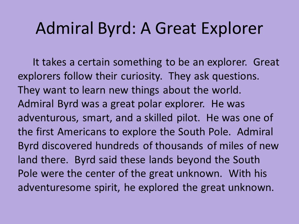 Admiral Byrd: A Great Explorer It takes a certain something to be an explorer. Great explorers follow their curiosity. They ask questions. They want t