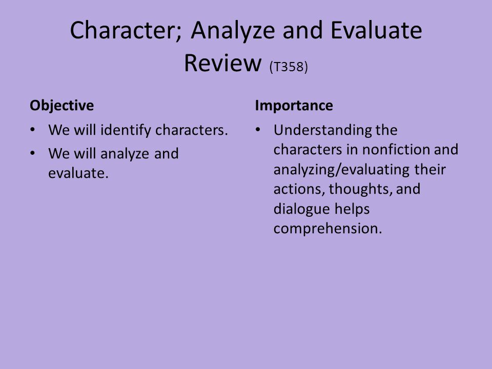 Character; Analyze and Evaluate Review (T358) Objective We will identify characters. We will analyze and evaluate. Importance Understanding the charac