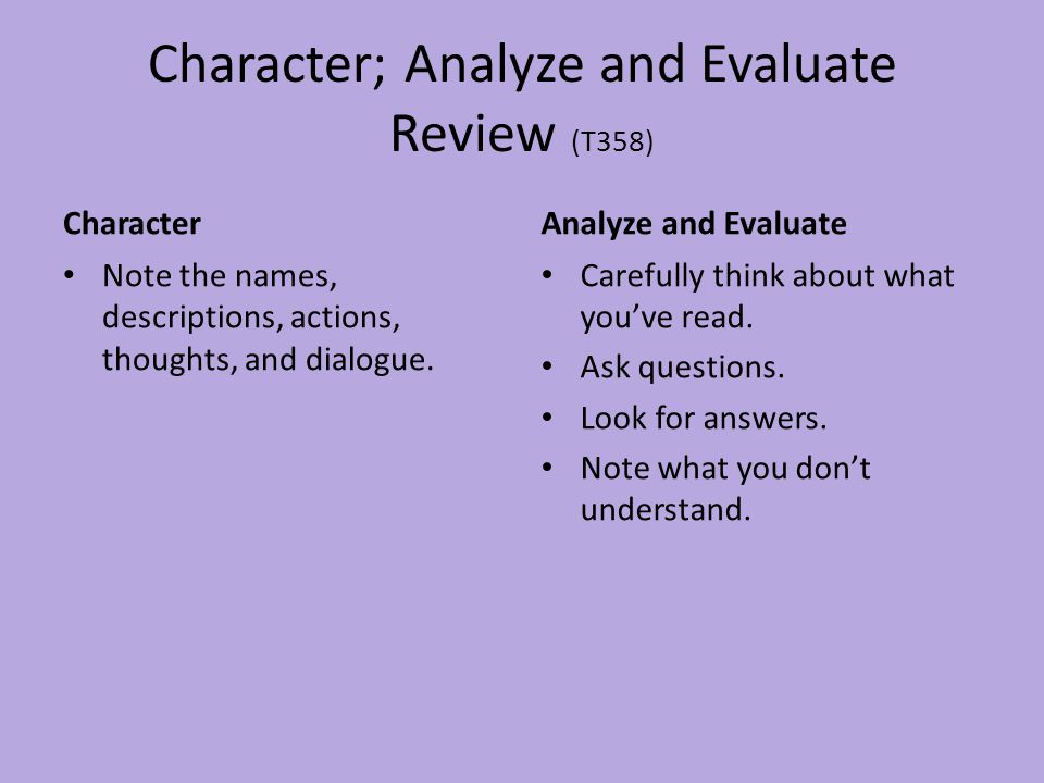 Character; Analyze and Evaluate Review (T358) Character Note the names, descriptions, actions, thoughts, and dialogue. Analyze and Evaluate Carefully