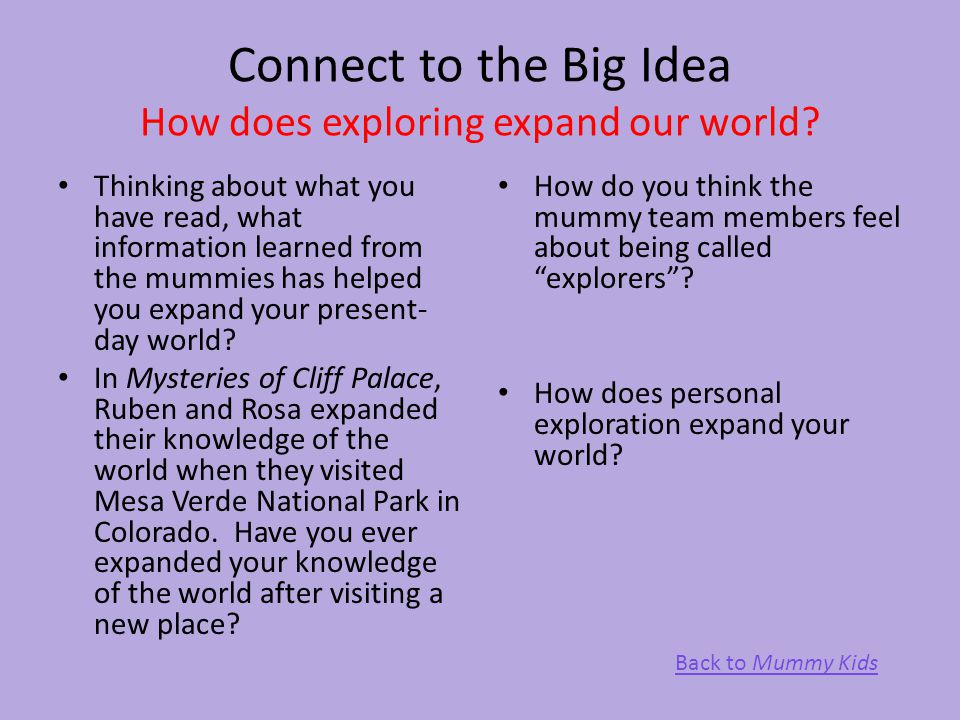 Connect to the Big Idea How does exploring expand our world? Thinking about what you have read, what information learned from the mummies has helped y