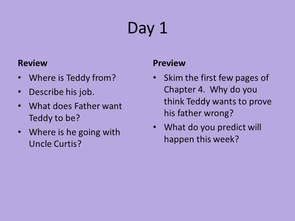 Day 1 Review Where is Teddy from? Describe his job. What does Father want Teddy to be? Where is he going with Uncle Curtis? Preview Skim the first few