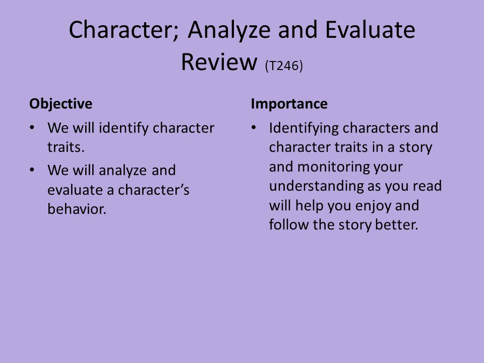 Character; Analyze and Evaluate Review (T246) Objective We will identify character traits. We will analyze and evaluate a character's behavior. Import