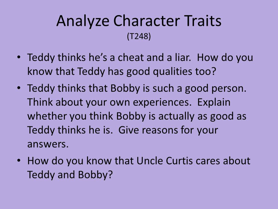 Analyze Character Traits (T248) Teddy thinks he's a cheat and a liar. How do you know that Teddy has good qualities too? Teddy thinks that Bobby is su