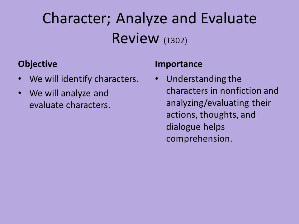 Character; Analyze and Evaluate Review (T302) Objective We will identify characters. We will analyze and evaluate characters. Importance Understanding