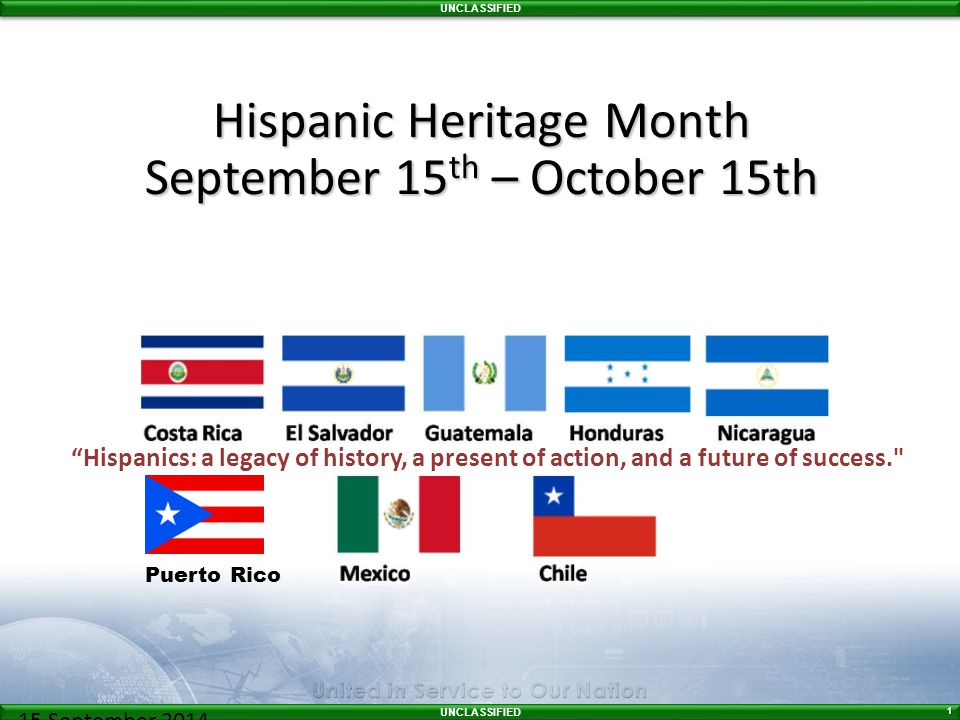 UNCLASSIFIED 1 15 September 2014– 06:00 Hispanic Heritage Month September 15 th – October 15th Hispanics: a legacy of history, a present of action, and a future of success. Puerto Rico