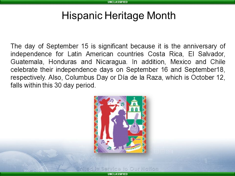 UNCLASSIFIED The day of September 15 is significant because it is the anniversary of independence for Latin American countries Costa Rica, El Salvador, Guatemala, Honduras and Nicaragua.