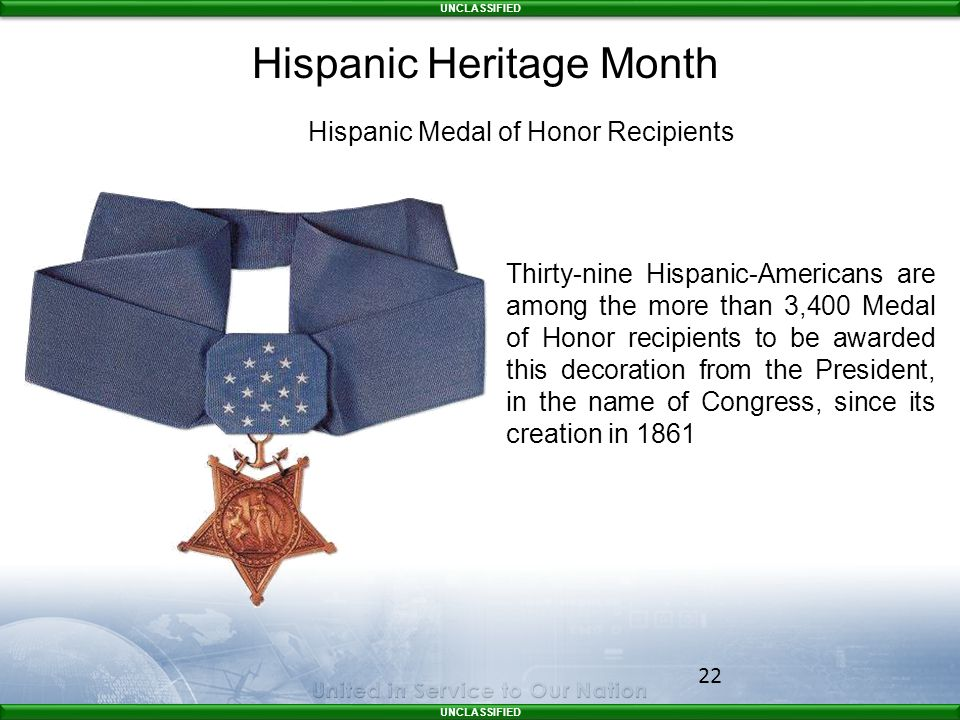 UNCLASSIFIED 22 Hispanic Medal of Honor Recipients Thirty-nine Hispanic-Americans are among the more than 3,400 Medal of Honor recipients to be awarded this decoration from the President, in the name of Congress, since its creation in 1861 Hispanic Heritage Month