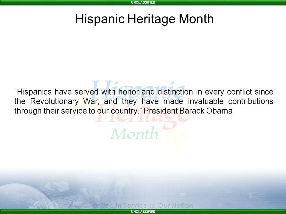 UNCLASSIFIED Hispanics have served with honor and distinction in every conflict since the Revolutionary War, and they have made invaluable contributions through their service to our country. President Barack Obama Hispanic Heritage Month