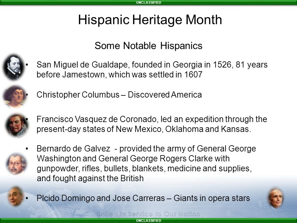 UNCLASSIFIED Some Notable Hispanics San Miguel de Gualdape, founded in Georgia in 1526, 81 years before Jamestown, which was settled in 1607 Christopher Columbus – Discovered America Francisco Vasquez de Coronado, led an expedition through the present-day states of New Mexico, Oklahoma and Kansas.