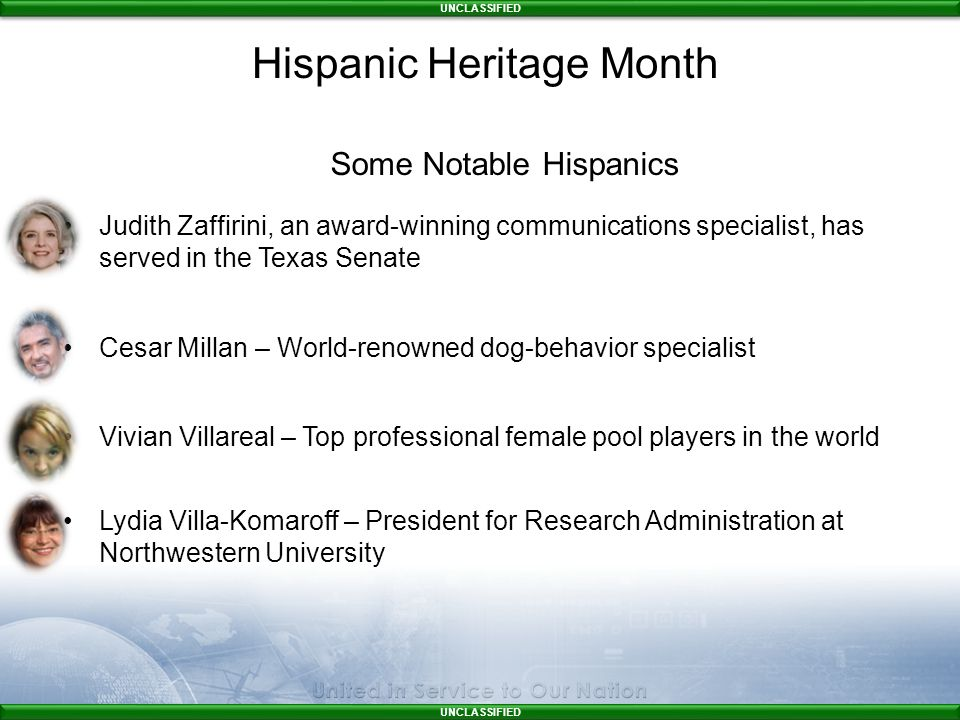 UNCLASSIFIED Some Notable Hispanics Judith Zaffirini, an award-winning communications specialist, has served in the Texas Senate Cesar Millan – World-renowned dog-behavior specialist Vivian Villareal – Top professional female pool players in the world Lydia Villa-Komaroff – President for Research Administration at Northwestern University Hispanic Heritage Month