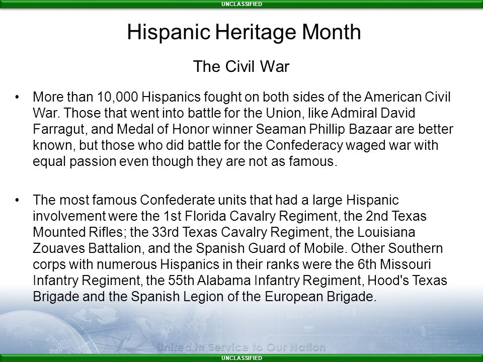 UNCLASSIFIED The Civil War More than 10,000 Hispanics fought on both sides of the American Civil War.