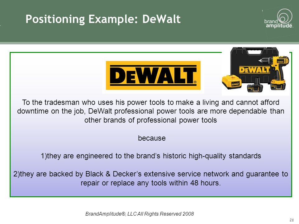 BrandAmplitude®, LLC All Rights Reserved 2008 Positioning Example: DeWalt 21 To the tradesman who uses his power tools to make a living and cannot afford downtime on the job, DeWalt professional power tools are more dependable than other brands of professional power tools because 1)they are engineered to the brand's historic high-quality standards 2)they are backed by Black & Decker's extensive service network and guarantee to repair or replace any tools within 48 hours.