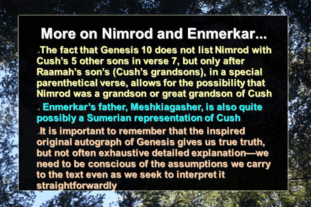 More on Nimrod and Enmerkar... The fact that Genesis 10 does not list Nimrod with Cush's 5 other sons in verse 7, but only after Raamah's son's (Cush'