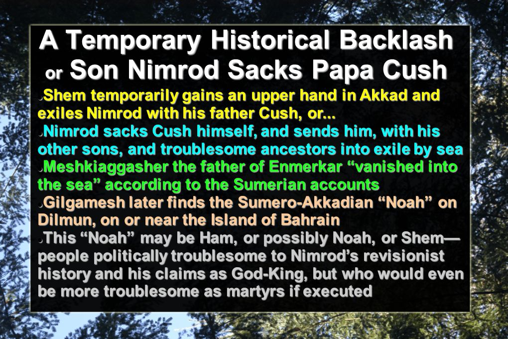 A Temporary Historical Backlash or Son Nimrod Sacks Papa Cush Shem temporarily gains an upper hand in Akkad and exiles Nimrod with his father Cush, or