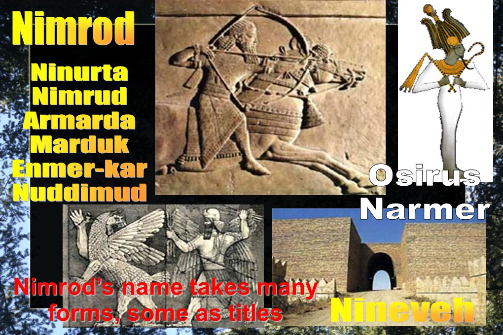 The Footprints of Nimrod appear on 2 levels: historical & mythical  In Egypt he shows mythically as Osirus, but historically as Narmer  Both myth systems should be read as hostile revisionist theo- history to the God of Noah  In Sumer he appears mythically as the war-god Ninurta, but historically as Enmerkar  Osirus is deceived by his evil uncle/brother Set, killed, and dismembered to prevent any magical reanimation (one wonders if Set might not be a title of Shem as the appointed Son of Seth )  Osirus' wife Isis hid their son Horus while she chased down the separated pieces of Osirus' corpse, sewed them back together (except the phallus, which was eaten by fishes), and re-animated him to become God of the Underworld—not a resurrected god who made appearances to over 500 people in the world of the living  Egypt's religious ritual is modeled on this entire account
