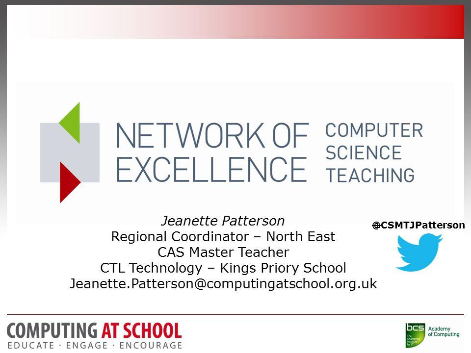 Jeanette Patterson Regional Coordinator – North East CAS Master Teacher CTL Technology – Kings Priory School Jeanette.Patterson@computingatschool.org.