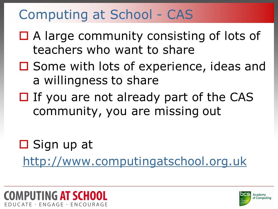Computing at School - CAS  A large community consisting of lots of teachers who want to share  Some with lots of experience, ideas and a willingness to share  If you are not already part of the CAS community, you are missing out  Sign up at http://www.computingatschool.org.uk