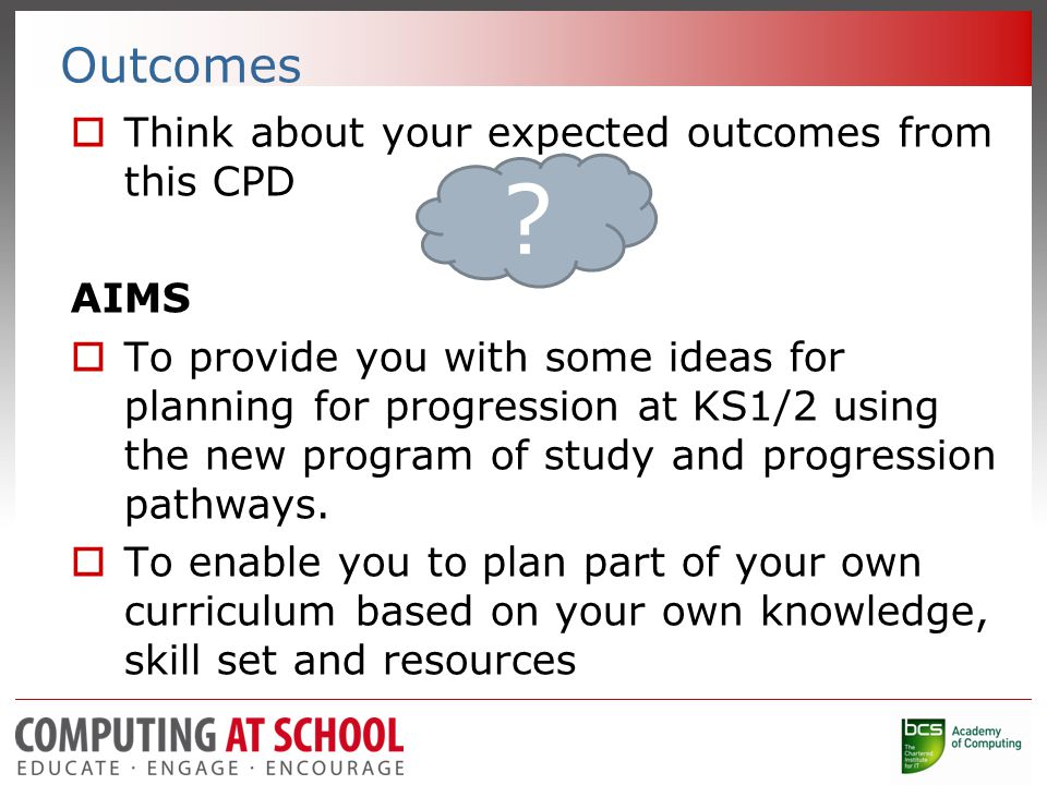 Outcomes  Think about your expected outcomes from this CPD AIMS  To provide you with some ideas for planning for progression at KS1/2 using the new