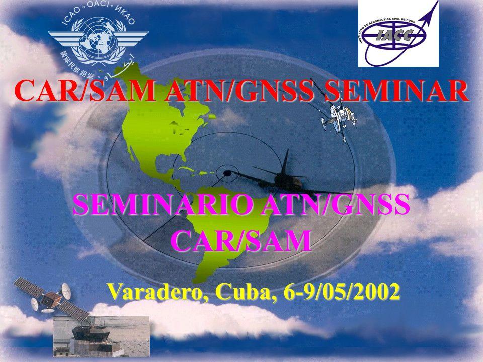 CAR/SAM ATN/GNSS SEMINAR SEMINARIO ATN/GNSS CAR/SAM Varadero, Cuba, 6-9/05/2002