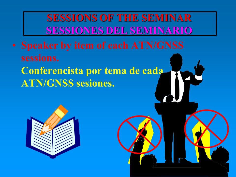 SESSIONS OF THE SEMINAR SESSIONES DEL SEMINARIO SESSIONS OF THE SEMINAR SESSIONES DEL SEMINARIO Speaker by item of each ATN/GNSS sessions.