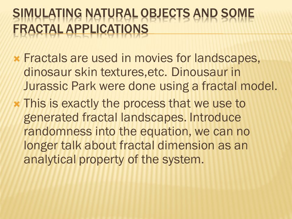  Fractals are used in movies for landscapes, dinosaur skin textures,etc.