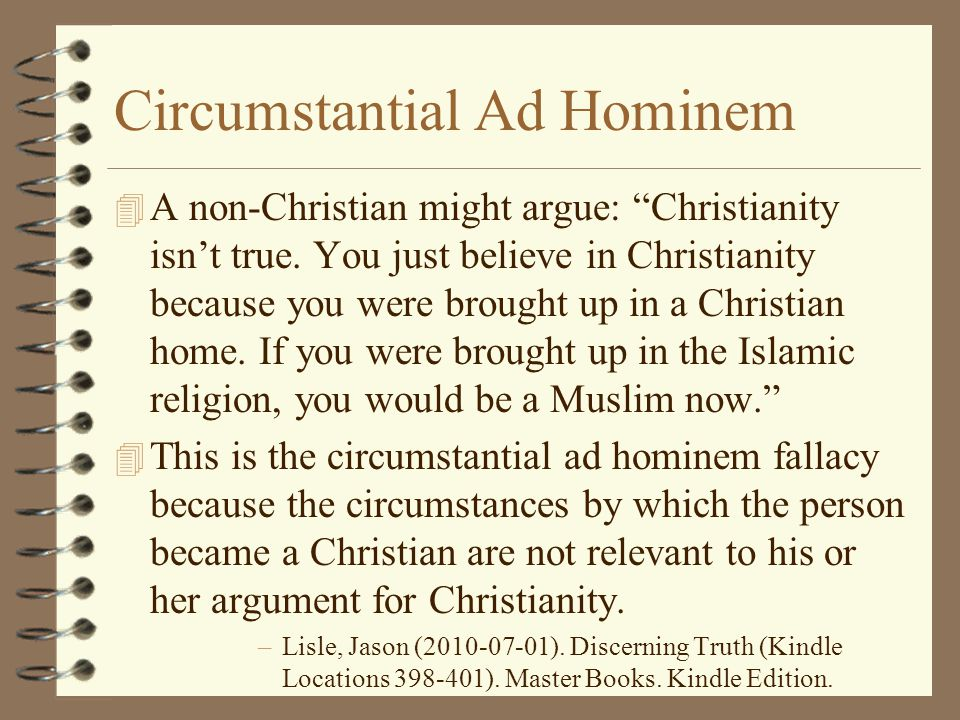 "Circumstantial Ad Hominem 4 A non-Christian might argue: ""Christianity isn't true. You just believe in Christianity because you were brought up in a C"