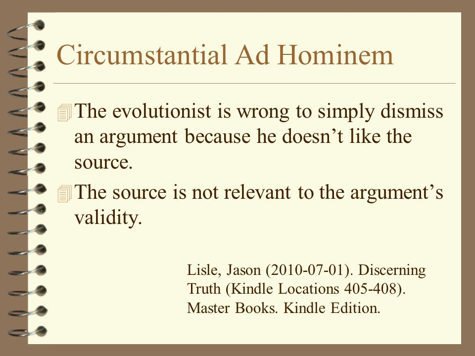 Circumstantial Ad Hominem 4 The evolutionist is wrong to simply dismiss an argument because he doesn't like the source. 4 The source is not relevant t