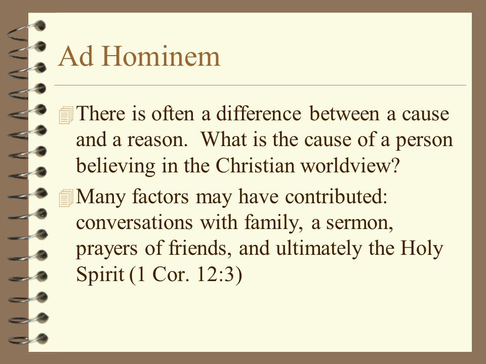 Ad Hominem 4 There is often a difference between a cause and a reason. What is the cause of a person believing in the Christian worldview? 4 Many fact
