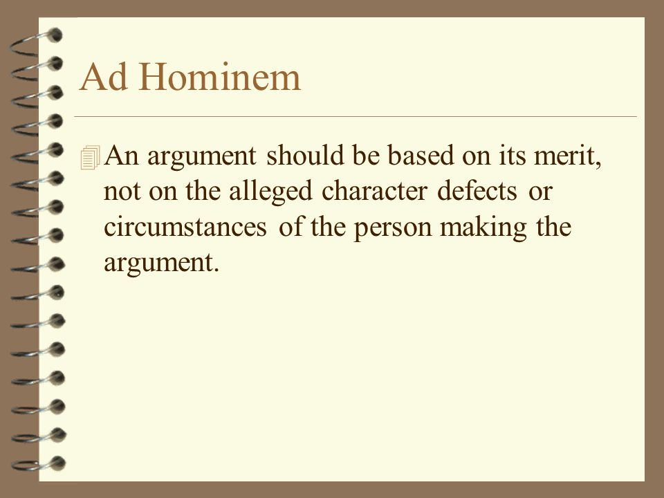 Ad Hominem 4 An argument should be based on its merit, not on the alleged character defects or circumstances of the person making the argument.