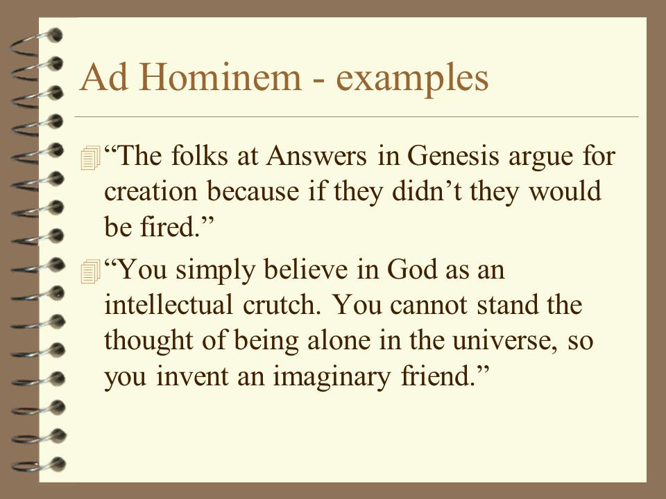 "Ad Hominem - examples 4 ""The folks at Answers in Genesis argue for creation because if they didn't they would be fired."" 4 ""You simply believe in God"