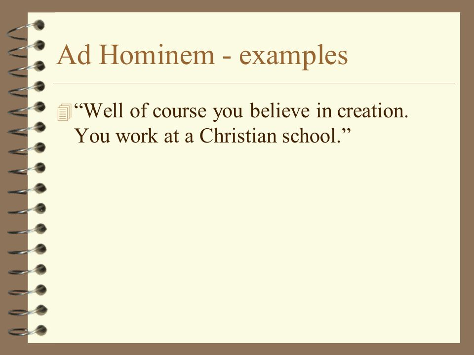 "Ad Hominem - examples 4 ""Well of course you believe in creation. You work at a Christian school."""