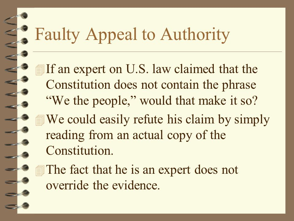 "Faulty Appeal to Authority 4 If an expert on U.S. law claimed that the Constitution does not contain the phrase ""We the people,"" would that make it so"