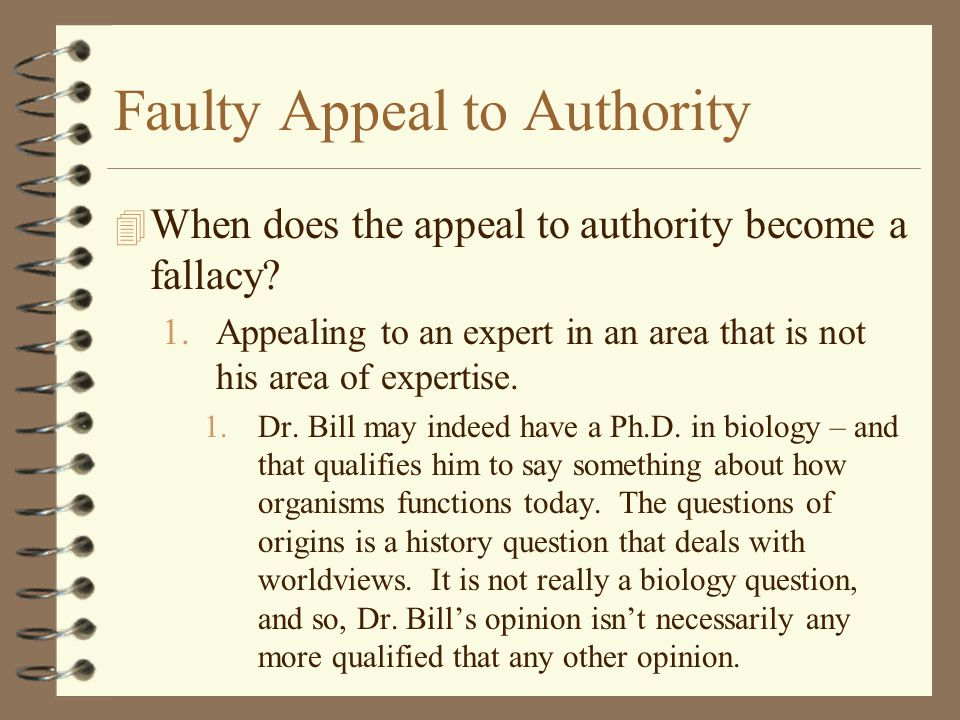 Faulty Appeal to Authority 4 When does the appeal to authority become a fallacy? 1.Appealing to an expert in an area that is not his area of expertise