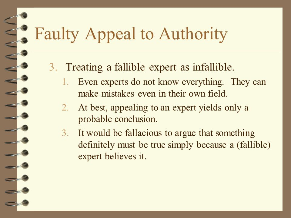Faulty Appeal to Authority 3.Treating a fallible expert as infallible. 1.Even experts do not know everything. They can make mistakes even in their own