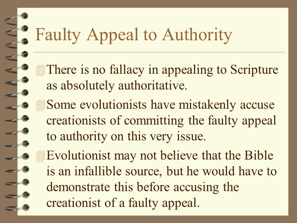 Faulty Appeal to Authority 4 There is no fallacy in appealing to Scripture as absolutely authoritative. 4 Some evolutionists have mistakenly accuse cr