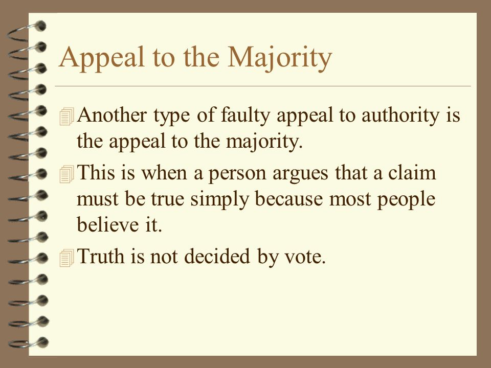 Appeal to the Majority 4 Another type of faulty appeal to authority is the appeal to the majority. 4 This is when a person argues that a claim must be