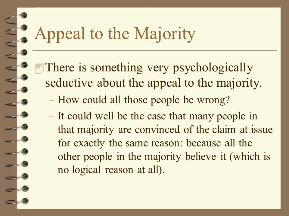 Appeal to the Majority 4 There is something very psychologically seductive about the appeal to the majority. –How could all those people be wrong? –It