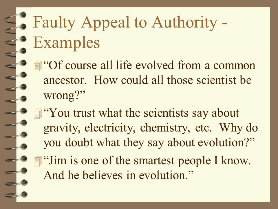"Faulty Appeal to Authority - Examples 4 ""Of course all life evolved from a common ancestor. How could all those scientist be wrong?"" 4 ""You trust what"