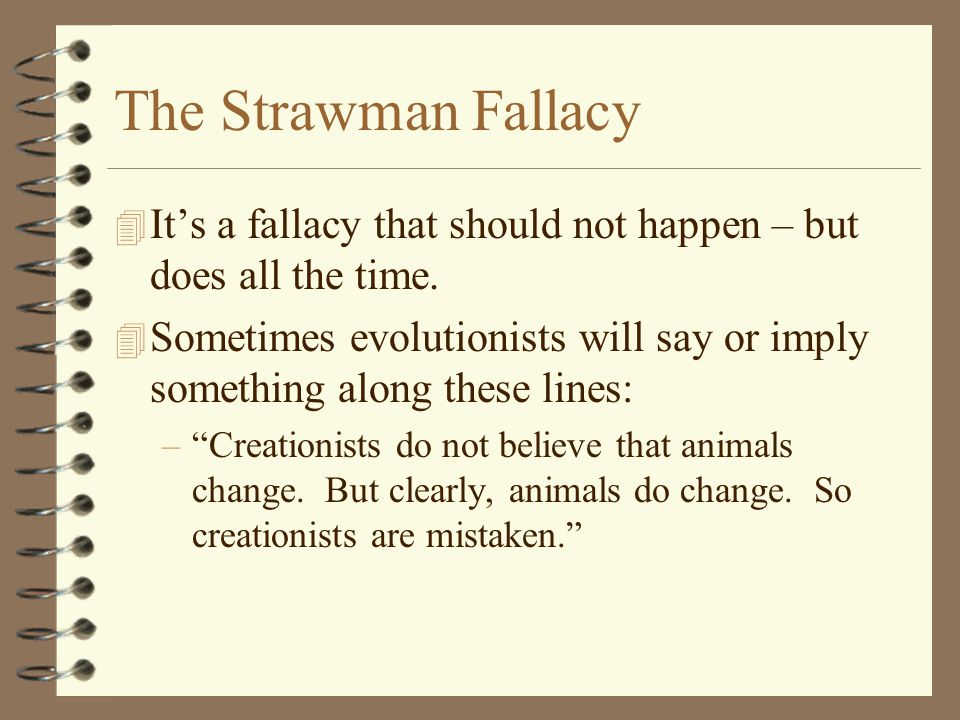 The Strawman Fallacy 4 It's a fallacy that should not happen – but does all the time. 4 Sometimes evolutionists will say or imply something along thes