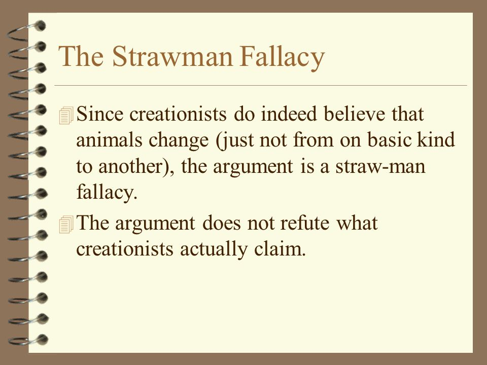 The Strawman Fallacy 4 Since creationists do indeed believe that animals change (just not from on basic kind to another), the argument is a straw-man