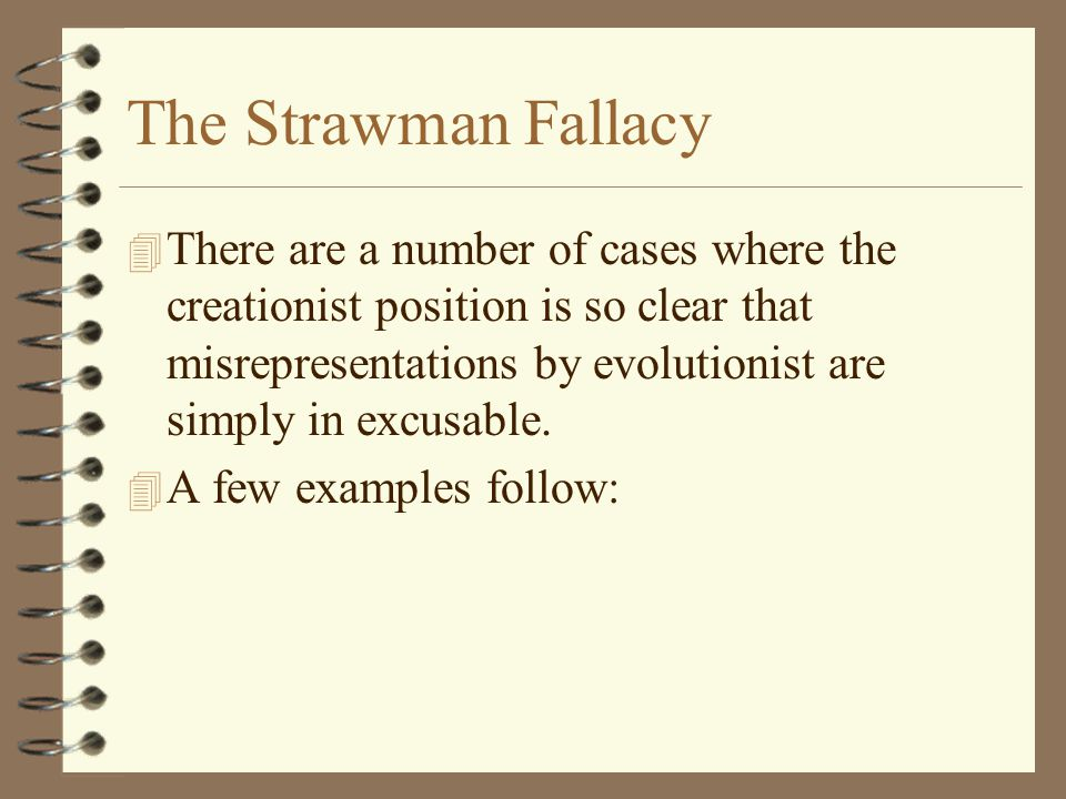 The Strawman Fallacy 4 There are a number of cases where the creationist position is so clear that misrepresentations by evolutionist are simply in ex