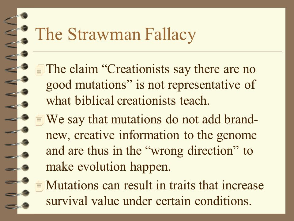 "The Strawman Fallacy 4 The claim ""Creationists say there are no good mutations"" is not representative of what biblical creationists teach. 4 We say th"