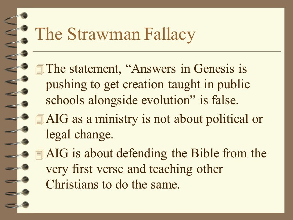 "The Strawman Fallacy 4 The statement, ""Answers in Genesis is pushing to get creation taught in public schools alongside evolution"" is false. 4 AIG as"
