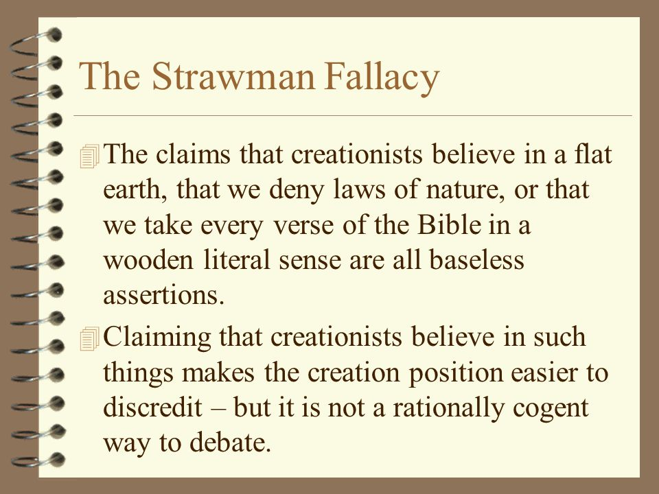 The Strawman Fallacy 4 The claims that creationists believe in a flat earth, that we deny laws of nature, or that we take every verse of the Bible in